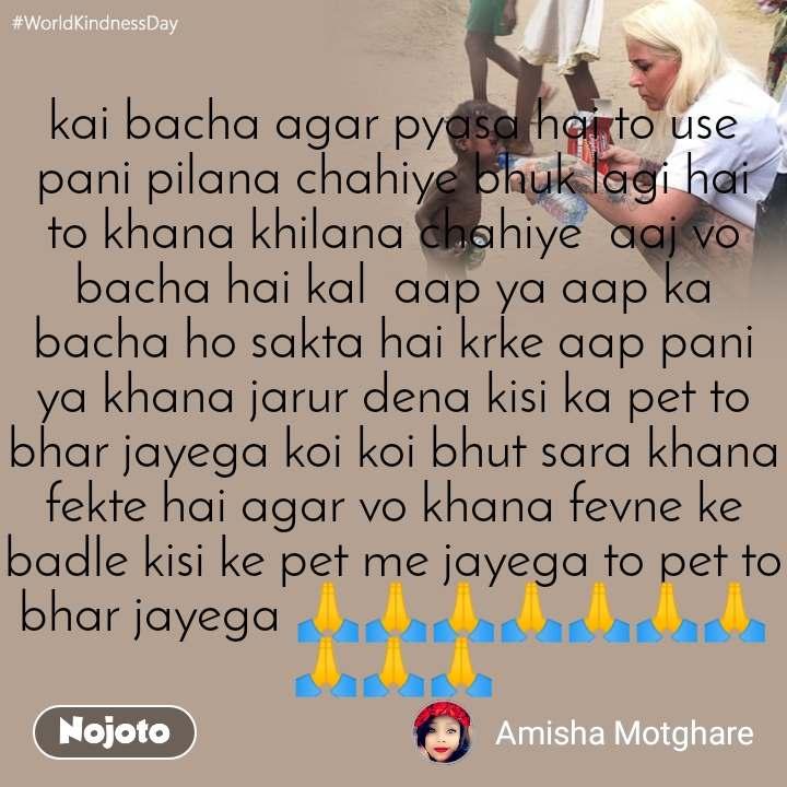 #WorldKindnessDay kai bacha agar pyasa hai to use pani pilana chahiye bhuk lagi hai to khana khilana chahiye  aaj vo bacha hai kal  aap ya aap ka bacha ho sakta hai krke aap pani ya khana jarur dena kisi ka pet to bhar jayega koi koi bhut sara khana  fekte hai agar vo khana fevne ke badle kisi ke pet me jayega to pet to bhar jayega 🙏🙏🙏🙏🙏🙏🙏🙏🙏🙏