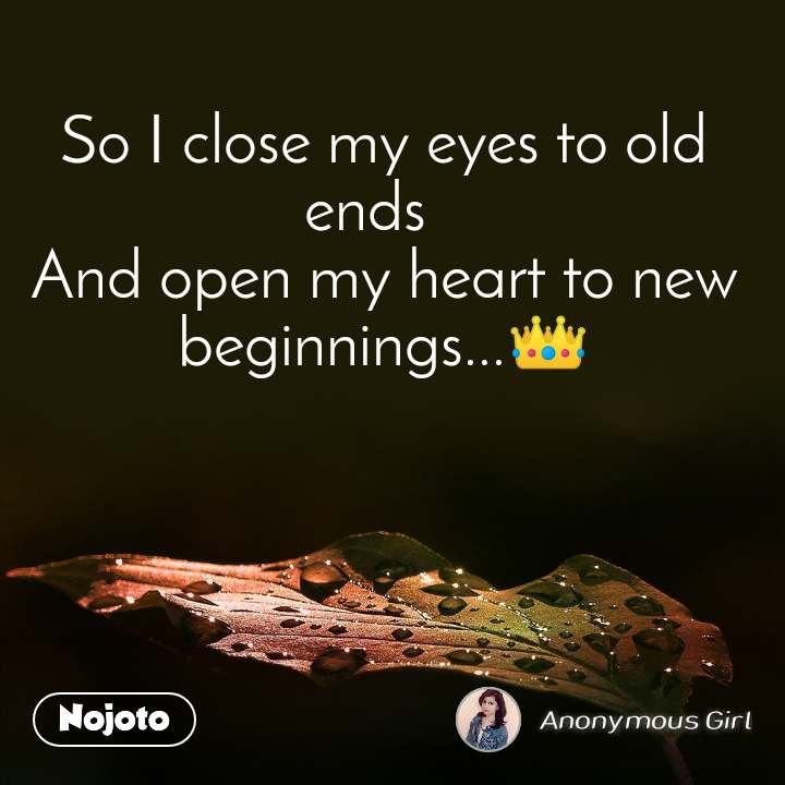 So I close my eyes to old ends 