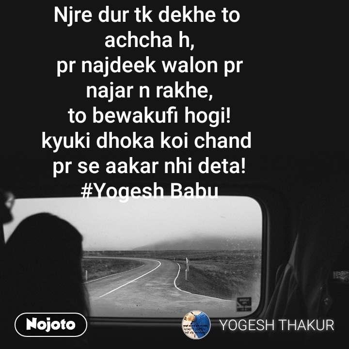 Njre dur tk dekhe to  achcha h, pr najdeek walon pr najar n rakhe, to bewakufi hogi! kyuki dhoka koi chand  pr se aakar nhi deta! #Yogesh Babu