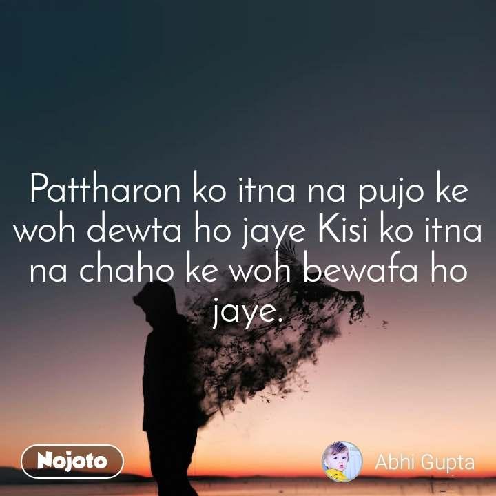Pattharon ko itna na pujo ke woh dewta ho jaye Kisi ko itna na chaho ke woh bewafa ho jaye.