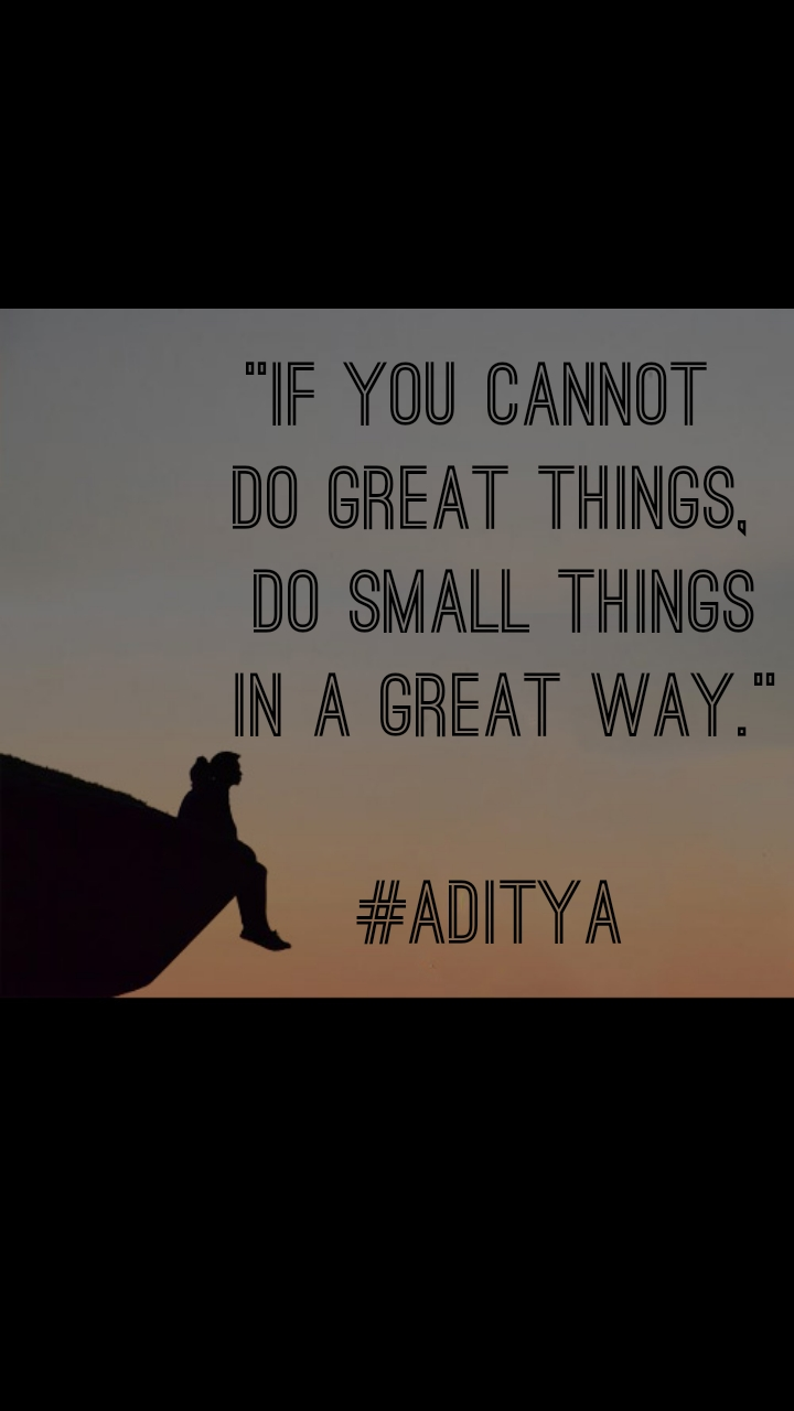 """If you cannot  do great things,  do small things  in a great way.""  #Aditya"