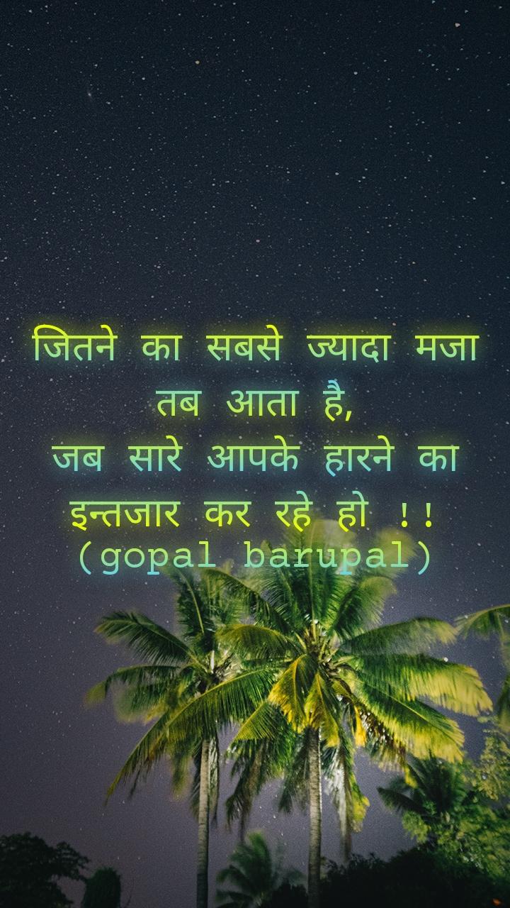 जितने का सबसे ज्यादा मजा तब आता है, जब सारे आपके हारने का इन्तजार कर रहे हो !! (gopal barupal)