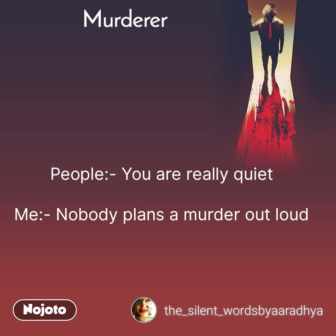 Murderer People:- You are really quiet  Me:- Nobody plans a murder out loud