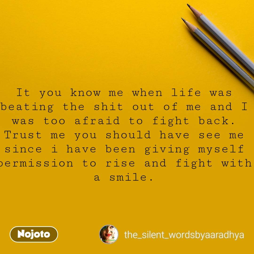 It you know me when life was beating the shit out of me and I was too afraid to fight back. Trust me you should have see me since i have been giving myself permission to rise and fight with a smile.