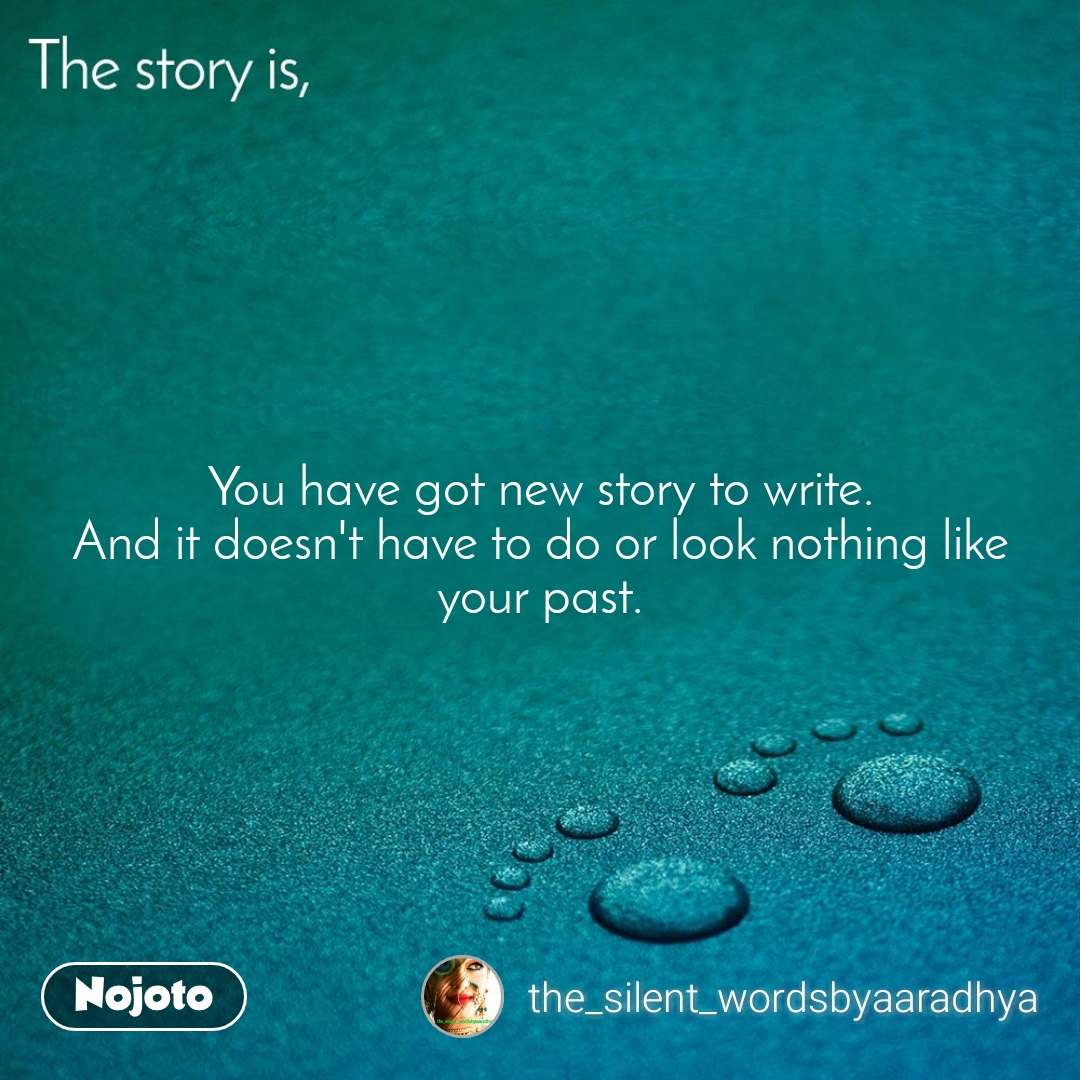 The story is, You have got new story to write. And it doesn't have to do or look nothing like your past.