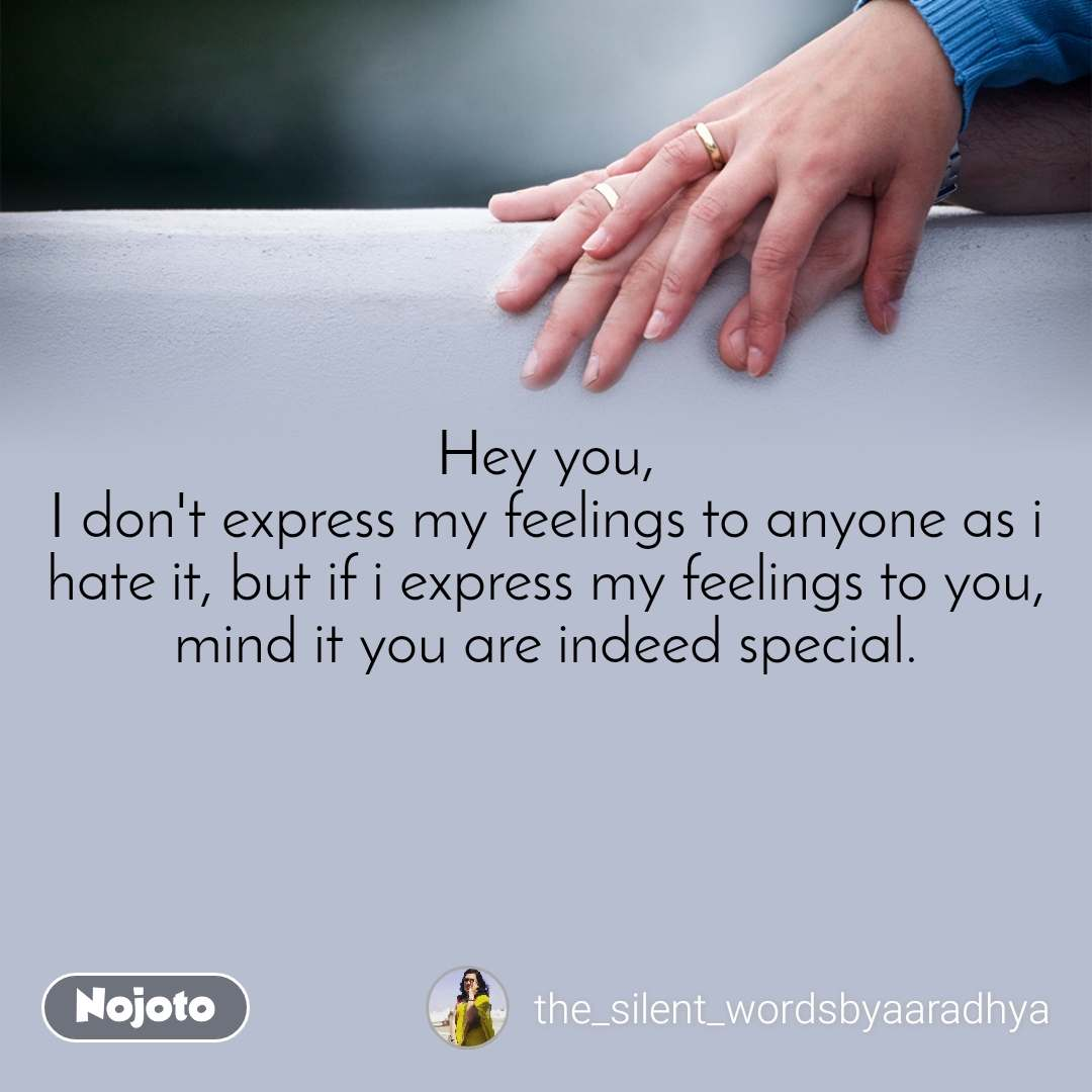 Hey you, I don't express my feelings to anyone as i hate it, but if i express my feelings to you, mind it you are indeed special.