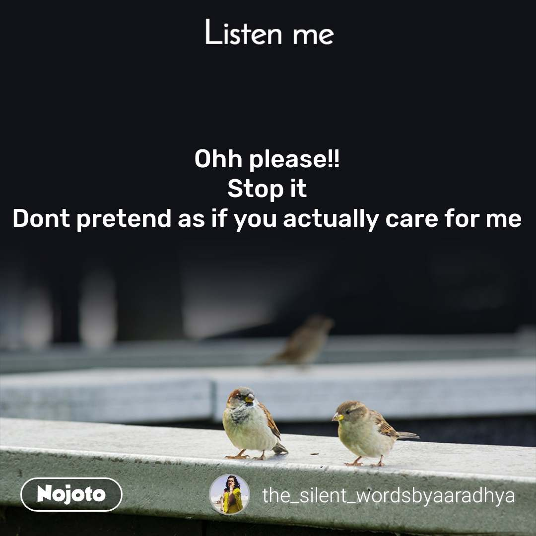 Listen Me Ohh please!! Stop it Dont pretend as if you actually care for me