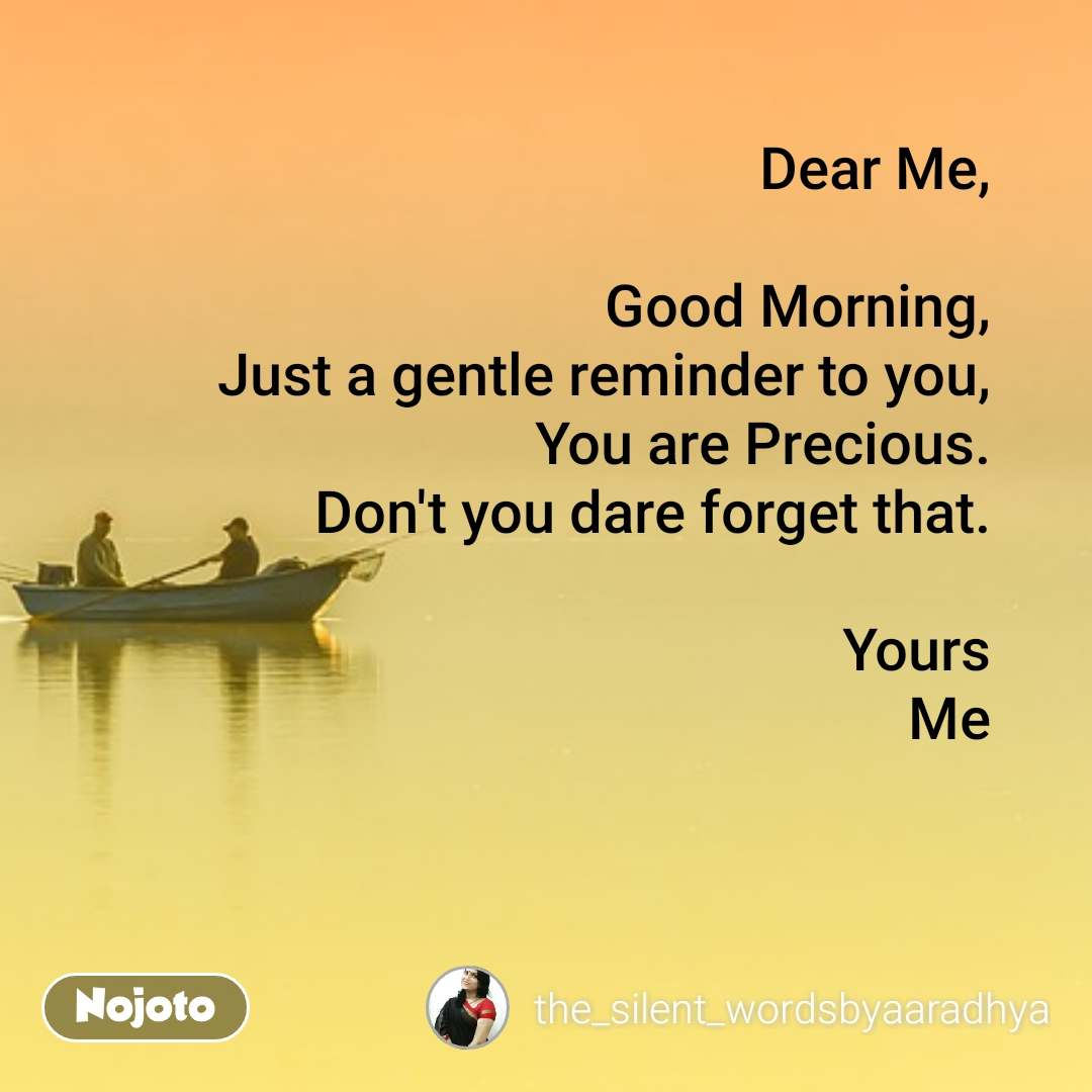 Dear Me,  Good Morning, Just a gentle reminder to you, You are Precious. Don't you dare forget that.  Yours Me