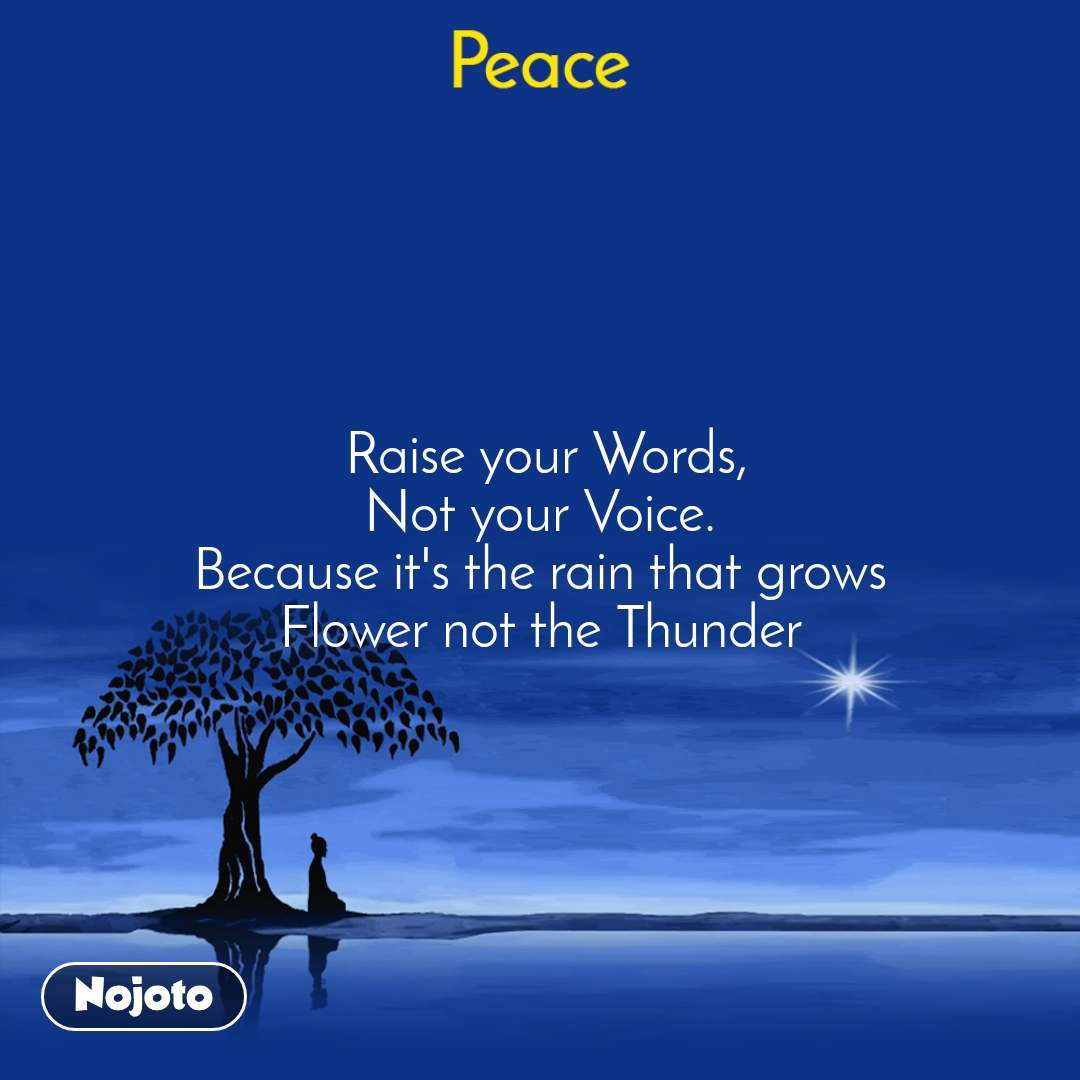 Peace  Raise your Words, Not your Voice. Because it's the rain that grows Flower not the Thunder
