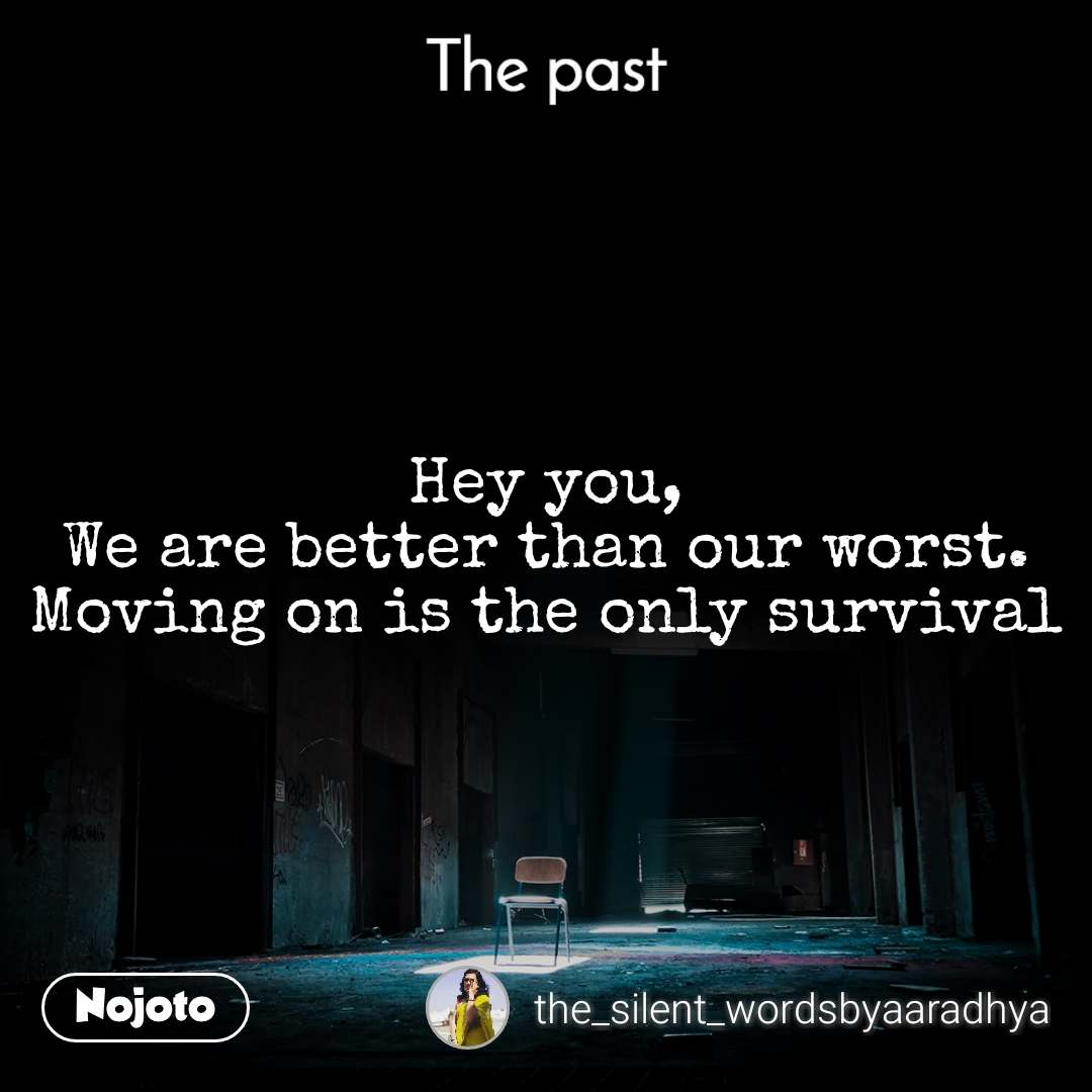 The past Hey you, We are better than our worst. Moving on is the only survival