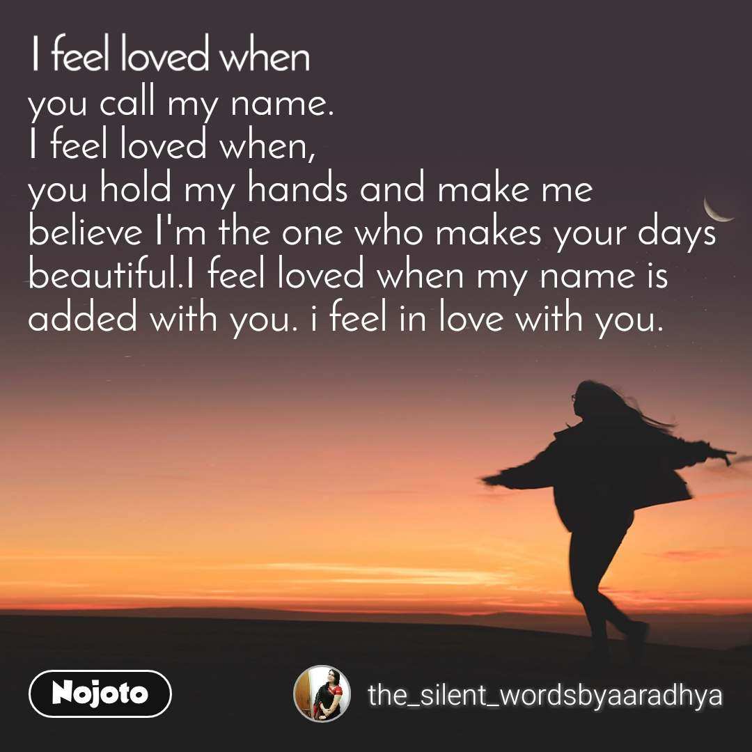 I feel loved when you call my name. I feel loved when, you hold my hands and make me believe I'm the one who makes your days beautiful.I feel loved when my name is added with you. i feel in love with you.