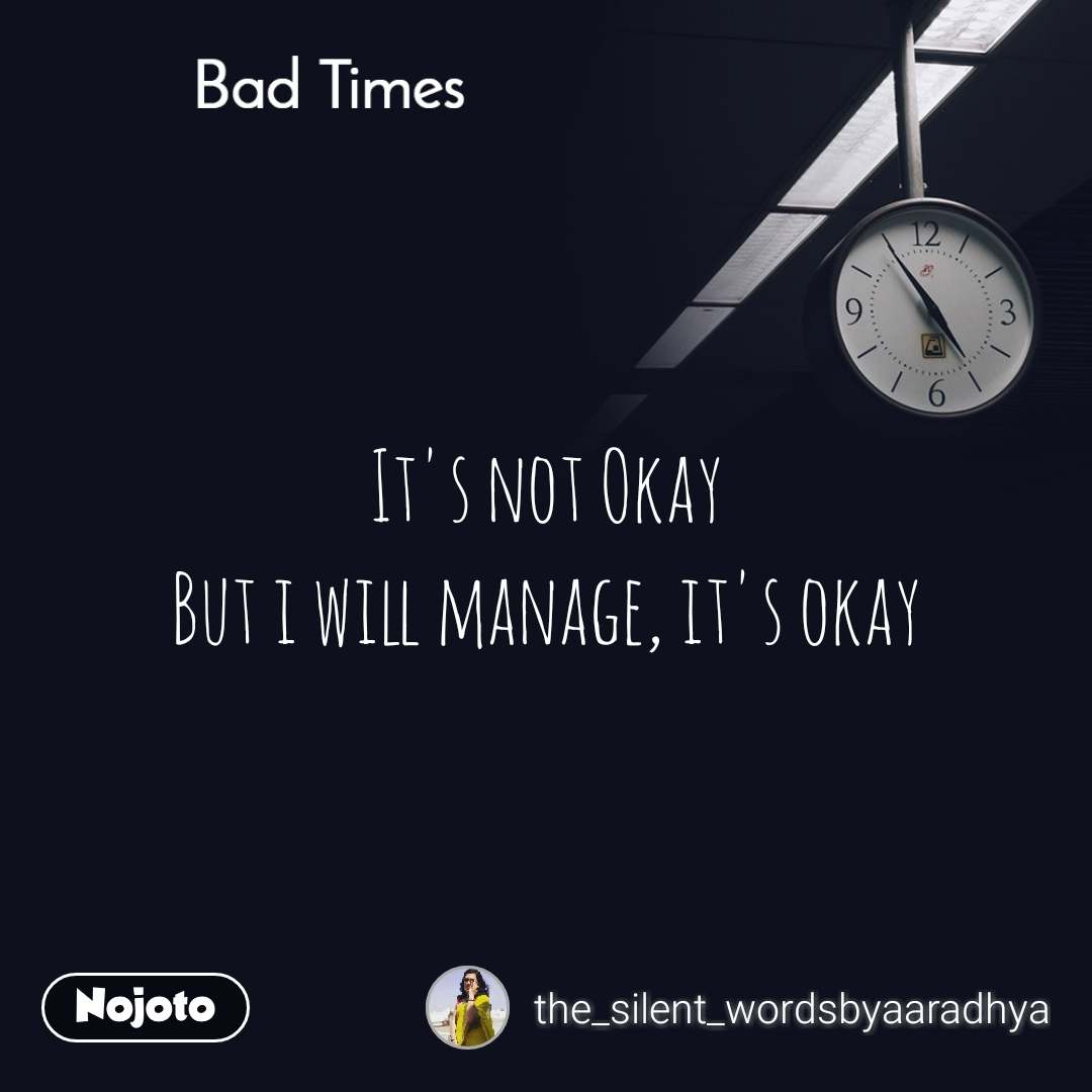 Bad Times It's not Okay But i will manage, it's okay