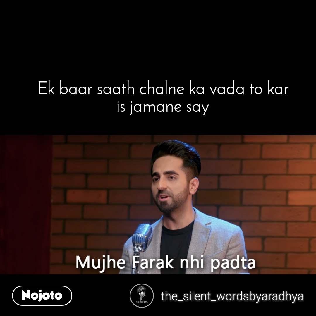 Mujhe Farq Nahi Padta Ek baar saath chalne ka vada to kar is jamane say