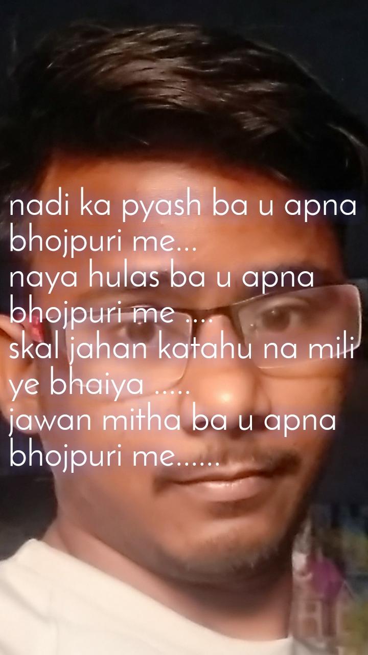 nadi ka pyash ba u apna bhojpuri me... naya hulas ba u apna bhojpuri me .... skal jahan katahu na mili ye bhaiya ..... jawan mitha ba u apna bhojpuri me......