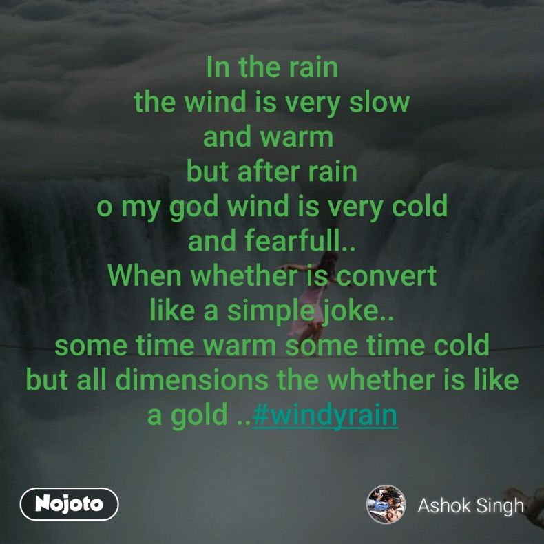 In the rain the wind is very slow and warm  but after rain o my god wind is very cold and fearfull.. When whether is convert like a simple joke.. some time warm some time cold but all dimensions the whether is like a gold ..#windyrain