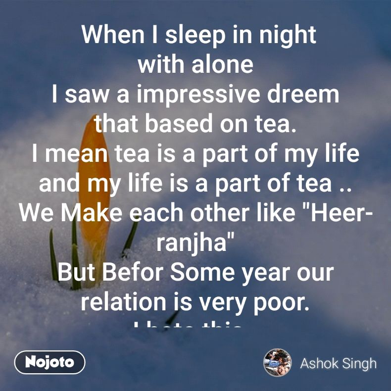 """When I sleep in night with alone I saw a impressive dreem that based on tea. I mean tea is a part of my life and my life is a part of tea .. We Make each other like """"Heer- ranjha"""" But Befor Some year our relation is very poor. I hate this.. But time is a God and he change me and my thought with tea.... Now We have a a part of each other.#tea"""