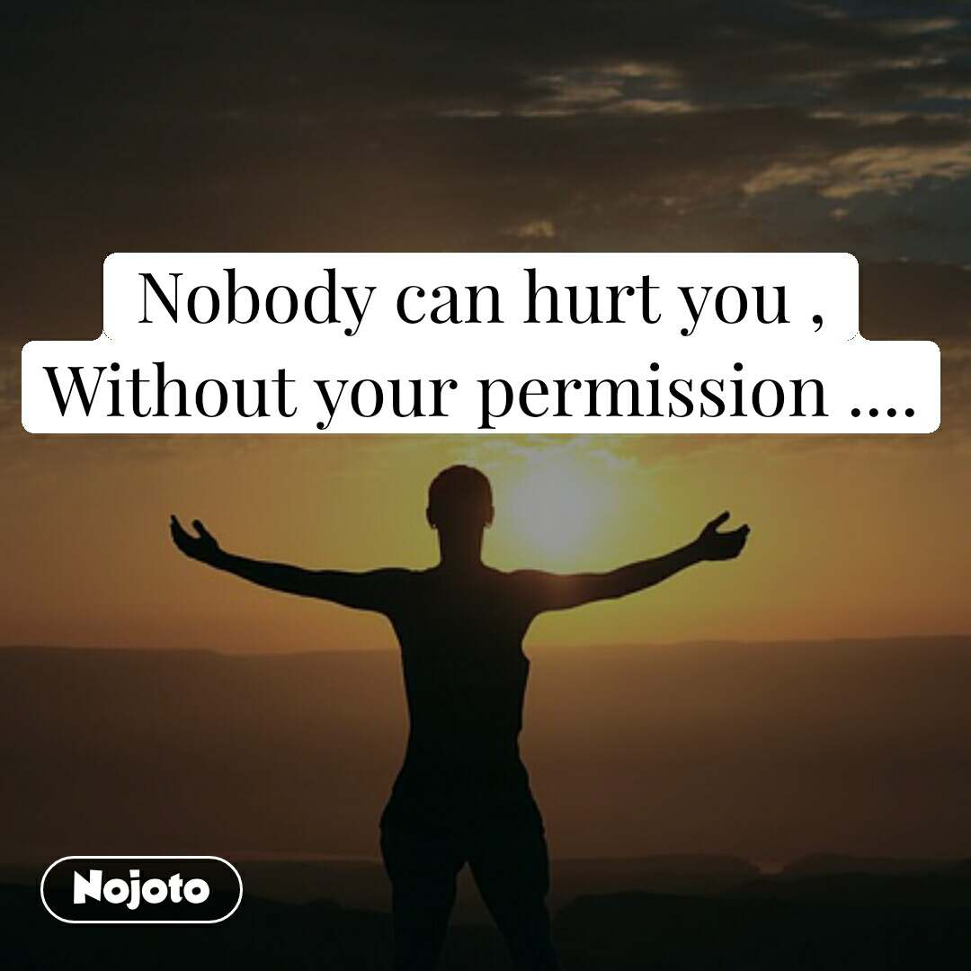 Nobody can hurt you , Without your permission ....