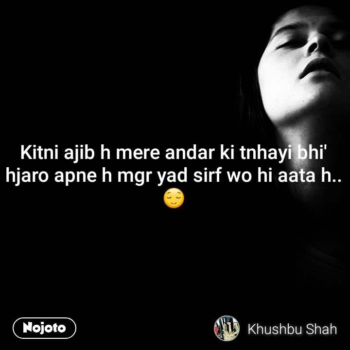Kitni ajib h mere andar ki tnhayi bhi' hjaro apne h mgr yad sirf wo hi aata h..😌