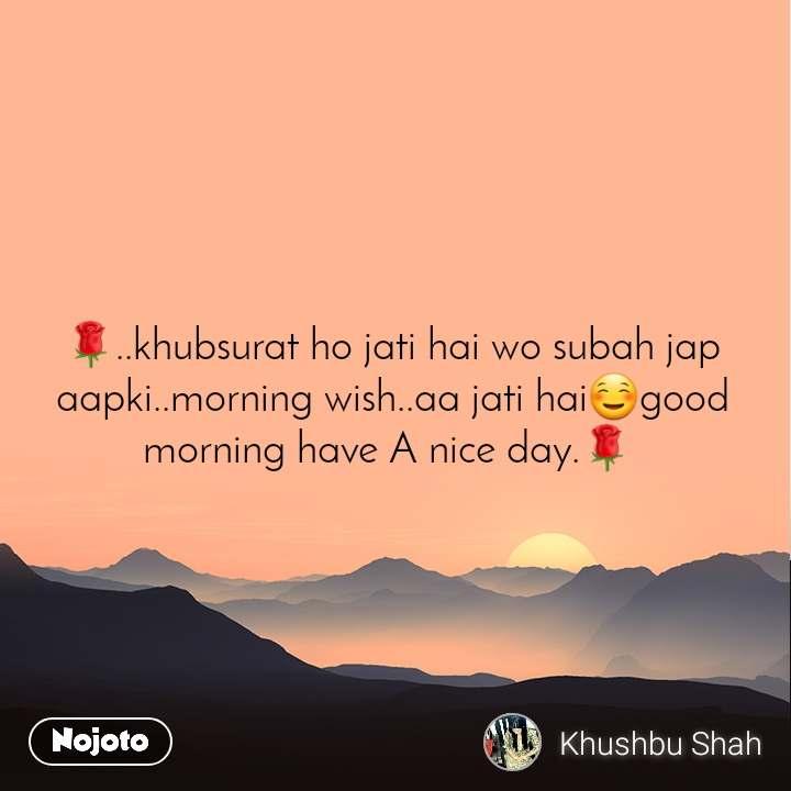 🌹..khubsurat ho jati hai wo subah jap aapki..morning wish..aa jati hai☺️good morning have A nice day.🌹