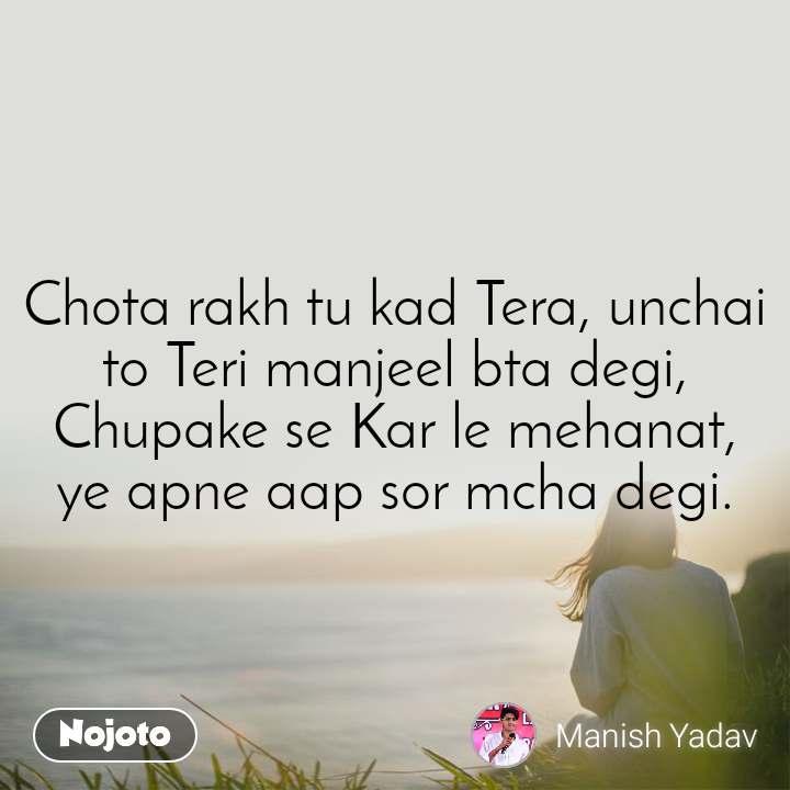 Chota rakh tu kad Tera, unchai to Teri manjeel bta degi, Chupake se Kar le mehanat, ye apne aap sor mcha degi.