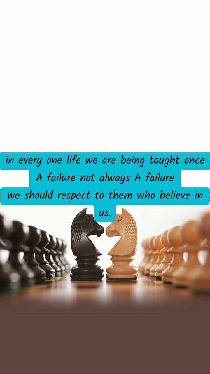 in every one life we are being taught once A failure not always A failure we should respect to them who believe in us.