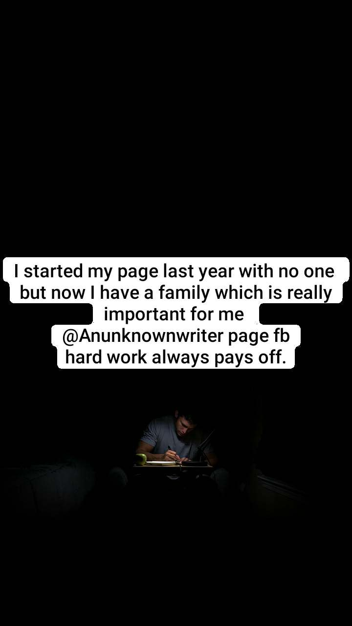I started my page last year with no one  but now I have a family which is really important for me  @Anunknownwriter page fb hard work always pays off.