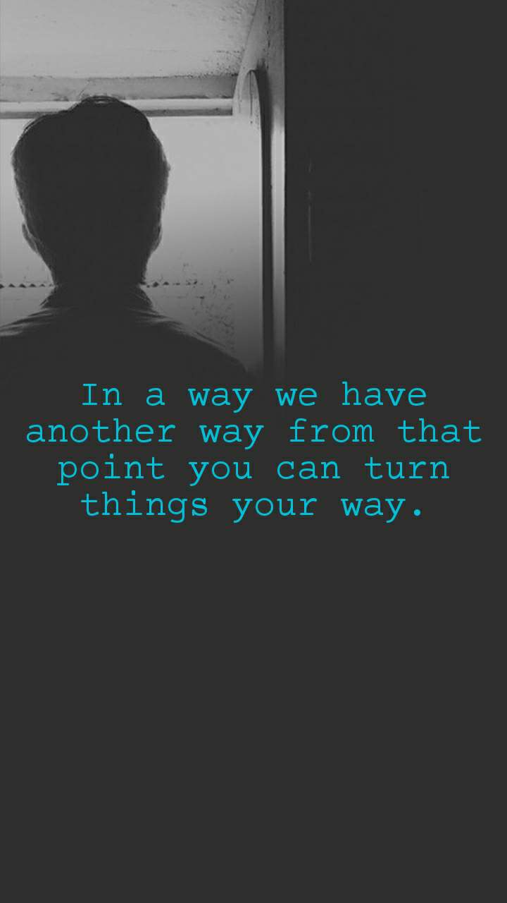 In a way we have another way from that point you can turn things your way.