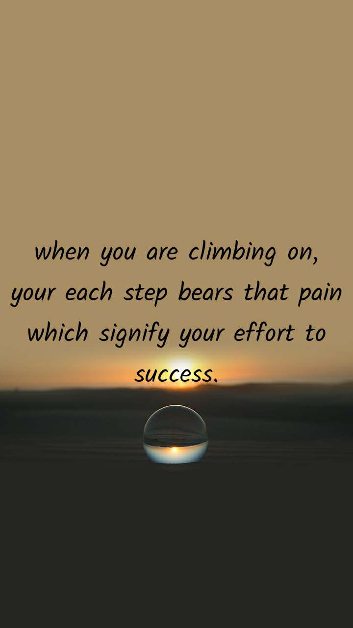 when you are climbing on, your each step bears that pain which signify your effort to success.
