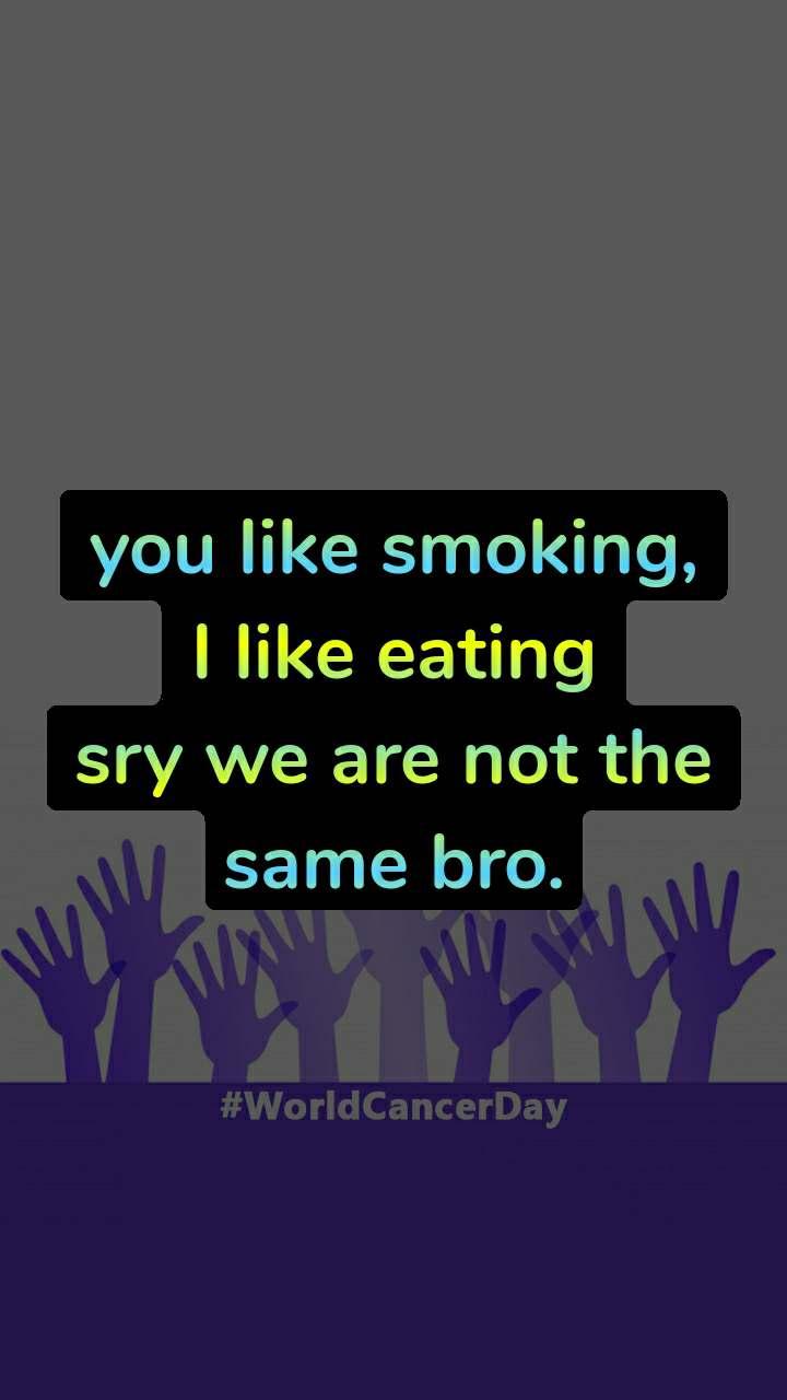 you like smoking, I like eating sry we are not the same bro.