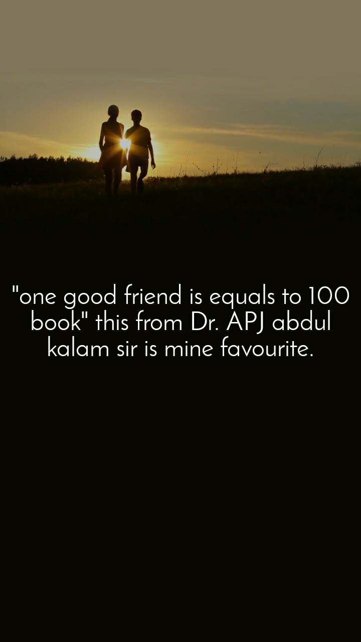 """""""one good friend is equals to 100 book"""" this from Dr. APJ abdul kalam sir is mine favourite."""