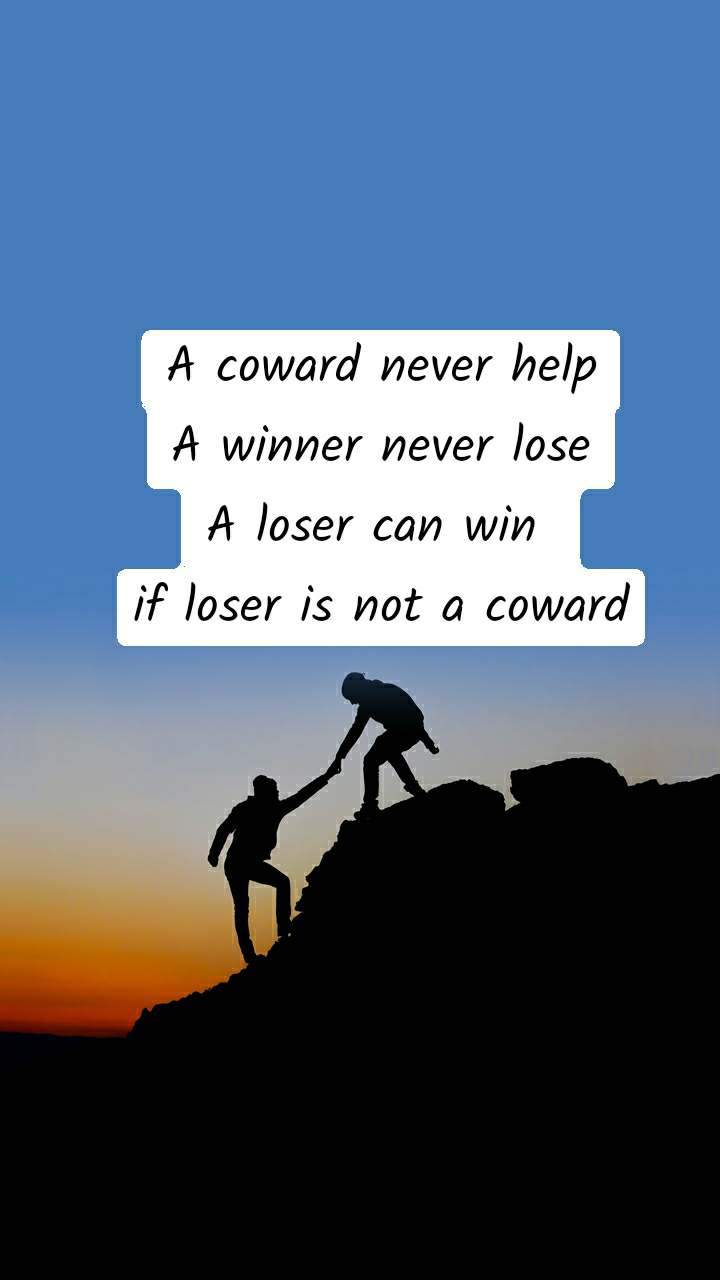 A coward never help A winner never lose A loser can win  if loser is not a coward