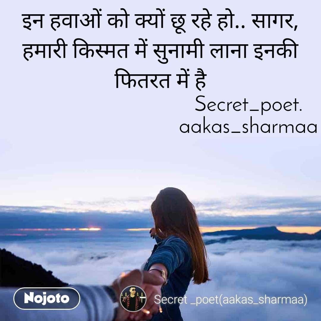 इन हवाओं को क्यों छू रहे हो.. सागर, हमारी किस्मत में सुनामी लाना इनकी फितरत में है                                    Secret_poet.                                    aakas_sharmaa