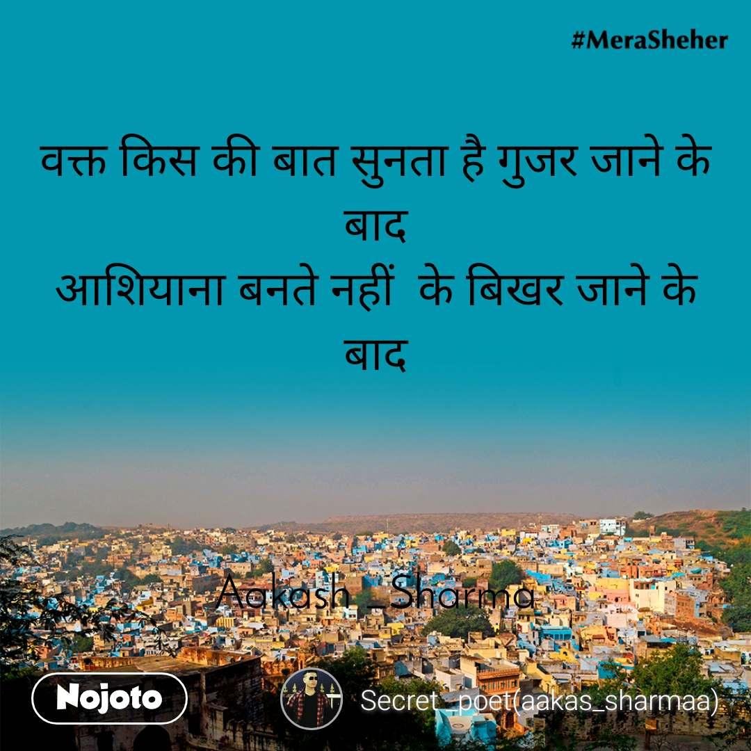 वक्त किस की बात सुनता है गुजर जाने के बाद आशियाना बनते नहीं  के बिखर जाने के बाद                                                                 Aakash _Sharma