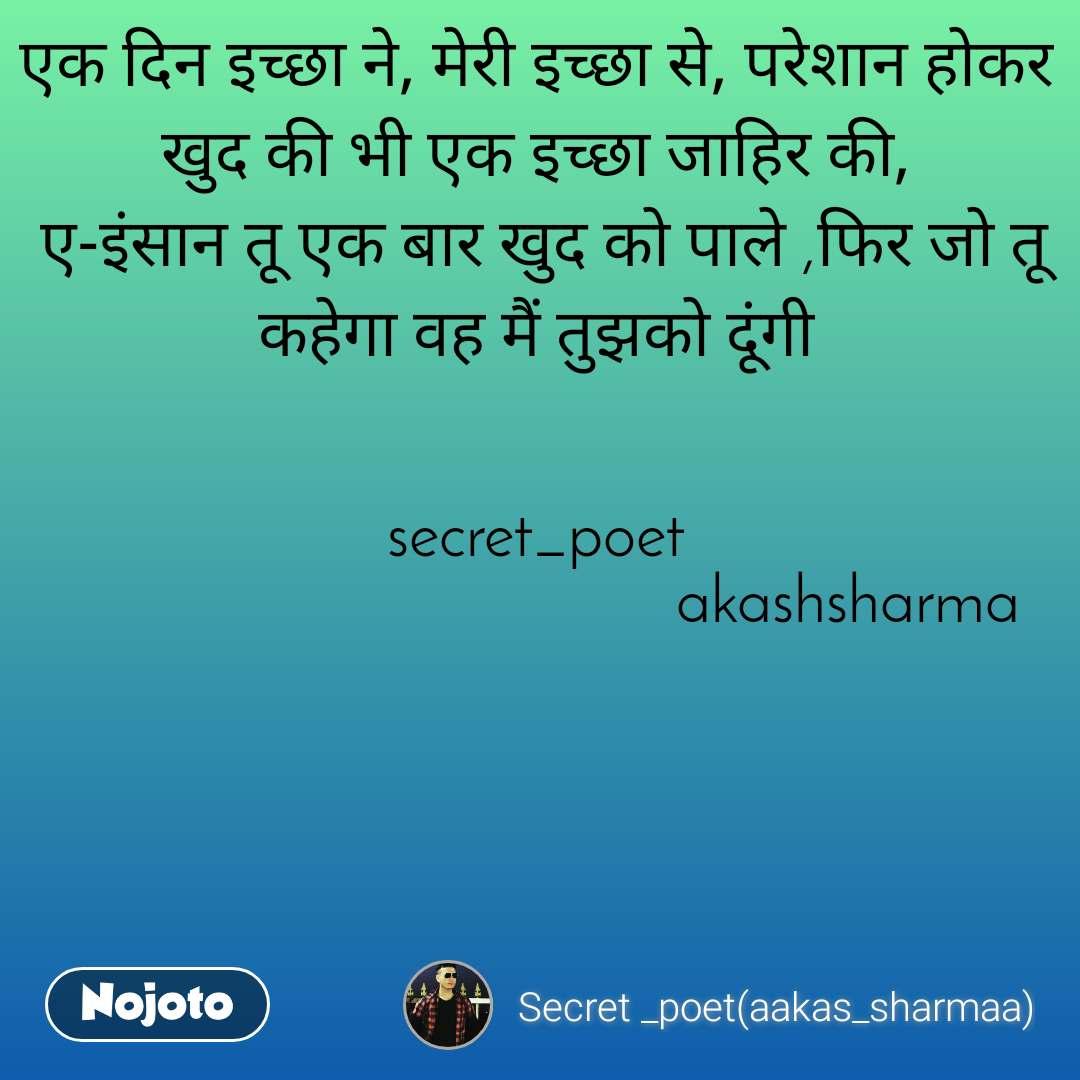 एक दिन इच्छा ने, मेरी इच्छा से, परेशान होकर खुद की भी एक इच्छा जाहिर की,  ए-इंसान तू एक बार खुद को पाले ,फिर जो तू कहेगा वह मैं तुझको दूंगी                                                                                                                                         secret_poet                                        akashsharma