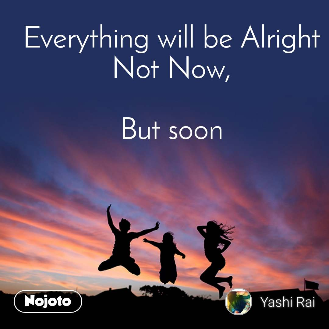 Everything will be Alright Not Now,  But soon