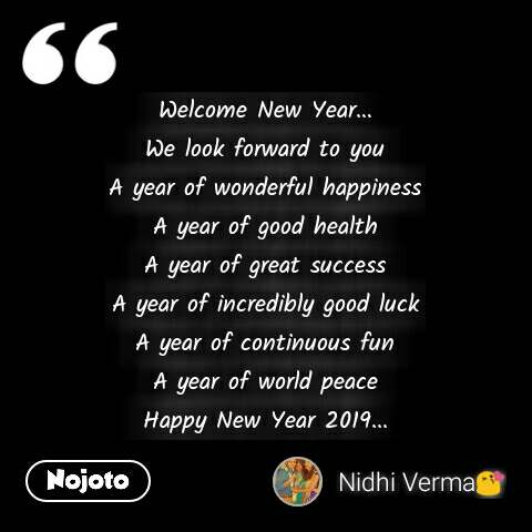 Welcome New Year… We look forward to you A year of wonderful happiness A year of good health A year of great success A year of incredibly good luck A year of continuous fun A year of world peace Happy New Year 2019... #NojotoQuote
