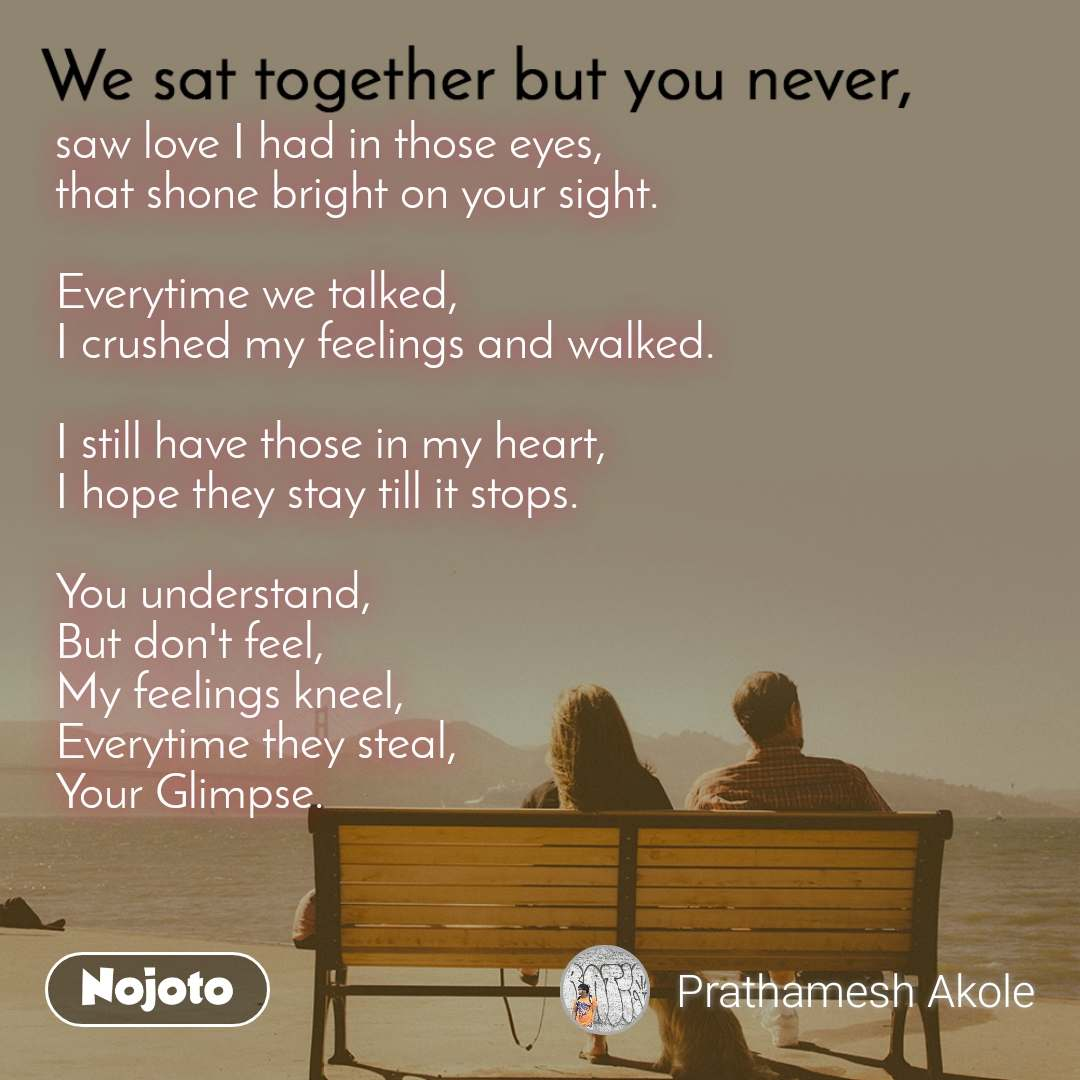 We sat together but you never, saw love I had in those eyes, that shone bright on your sight.  Everytime we talked, I crushed my feelings and walked.  I still have those in my heart, I hope they stay till it stops.  You understand, But don't feel, My feelings kneel, Everytime they steal, Your Glimpse.
