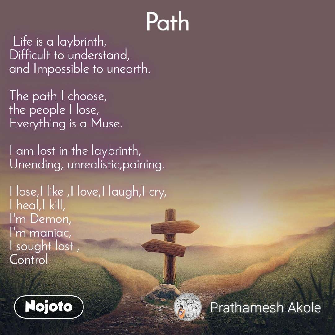Path  Life is a laybrinth, Difficult to understand, and Impossible to unearth.  The path I choose, the people I lose, Everything is a Muse.  I am lost in the laybrinth, Unending, unrealistic,paining.  I lose,I like ,I love,I laugh,I cry, I heal,I kill, I'm Demon, I'm maniac, I sought lost , Control