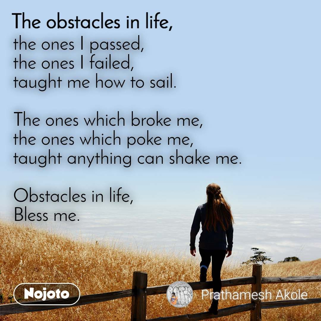 The obstacle in life, the ones I passed, the ones I failed, taught me how to sail.  The ones which broke me, the ones which poke me, taught anything can shake me.  Obstacles in life, Bless me.