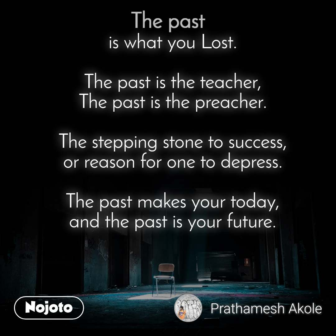 The past is what you Lost.  The past is the teacher, The past is the preacher.  The stepping stone to success, or reason for one to depress.  The past makes your today, and the past is your future.