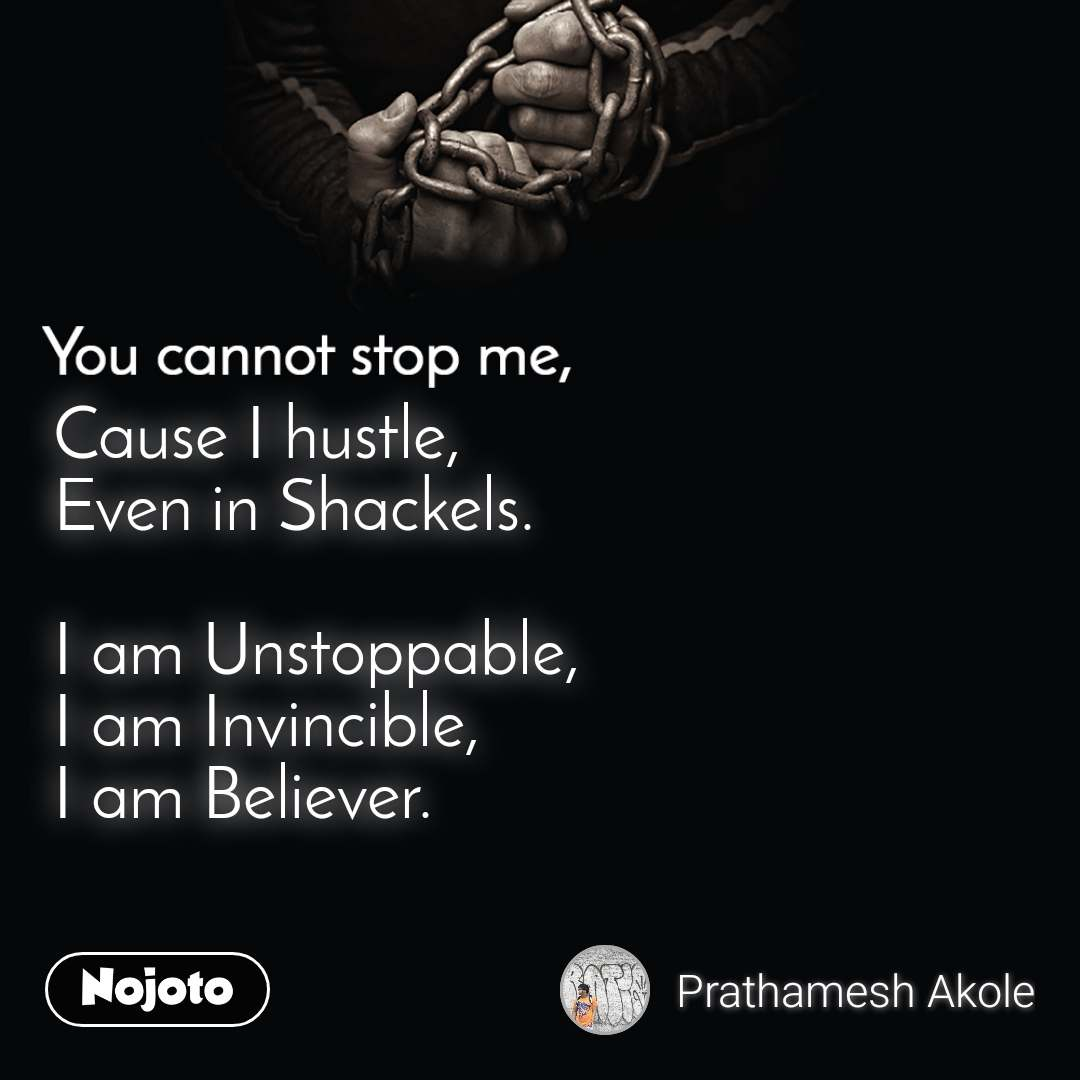 You cannot stop me Cause I hustle, Even in Shackels.  I am Unstoppable, I am Invincible, I am Believer.