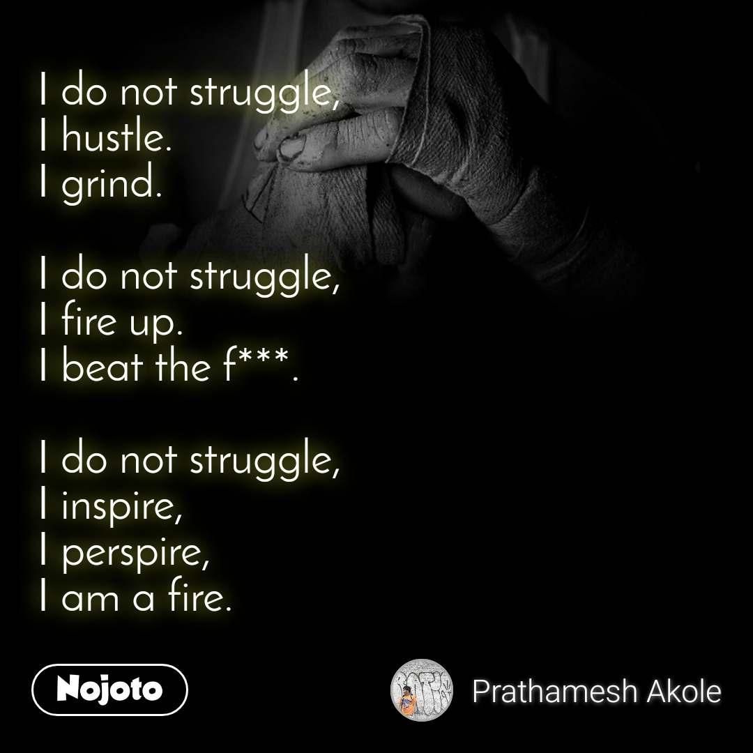 I do not struggle, I hustle. I grind.  I do not struggle, I fire up. I beat the f***.  I do not struggle, I inspire, I perspire, I am a fire.