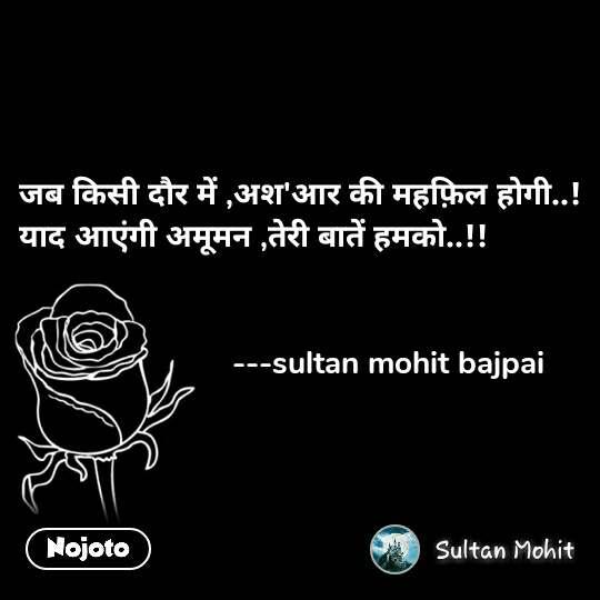 जब किसी दौर में ,अश'आर की महफ़िल होगी..! याद आएंगी अमूमन ,तेरी बातें हमको..!!                           ---sultan mohit bajpai