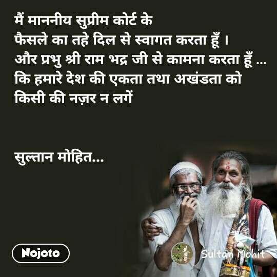 मैं माननीय सुप्रीम कोर्ट के  फैसले का तहे दिल से स्वागत करता हूँ । और प्रभु श्री राम भद्र जी से कामना करता हूँ ... कि हमारे देश की एकता तथा अखंडता को  किसी की नज़र न लगें    सुल्तान मोहित...