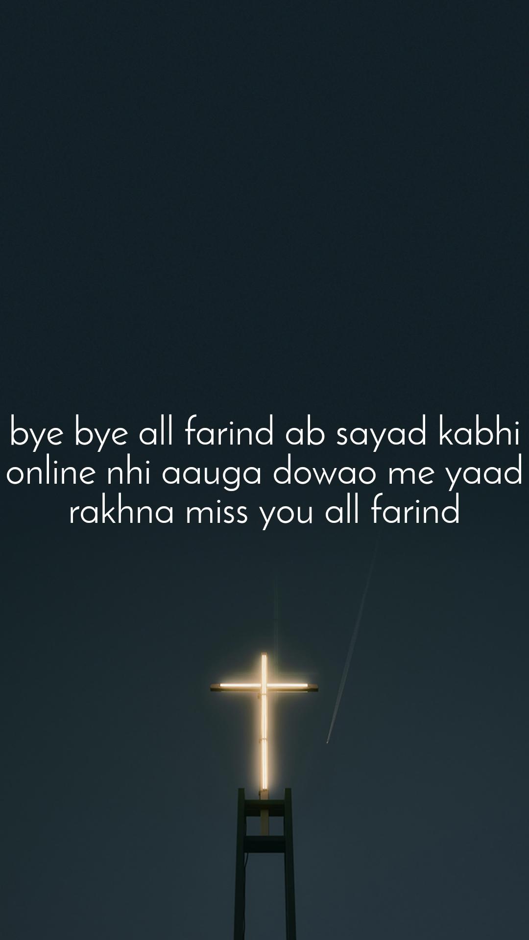 bye bye all farind ab sayad kabhi online nhi aauga dowao me yaad rakhna miss you all farind