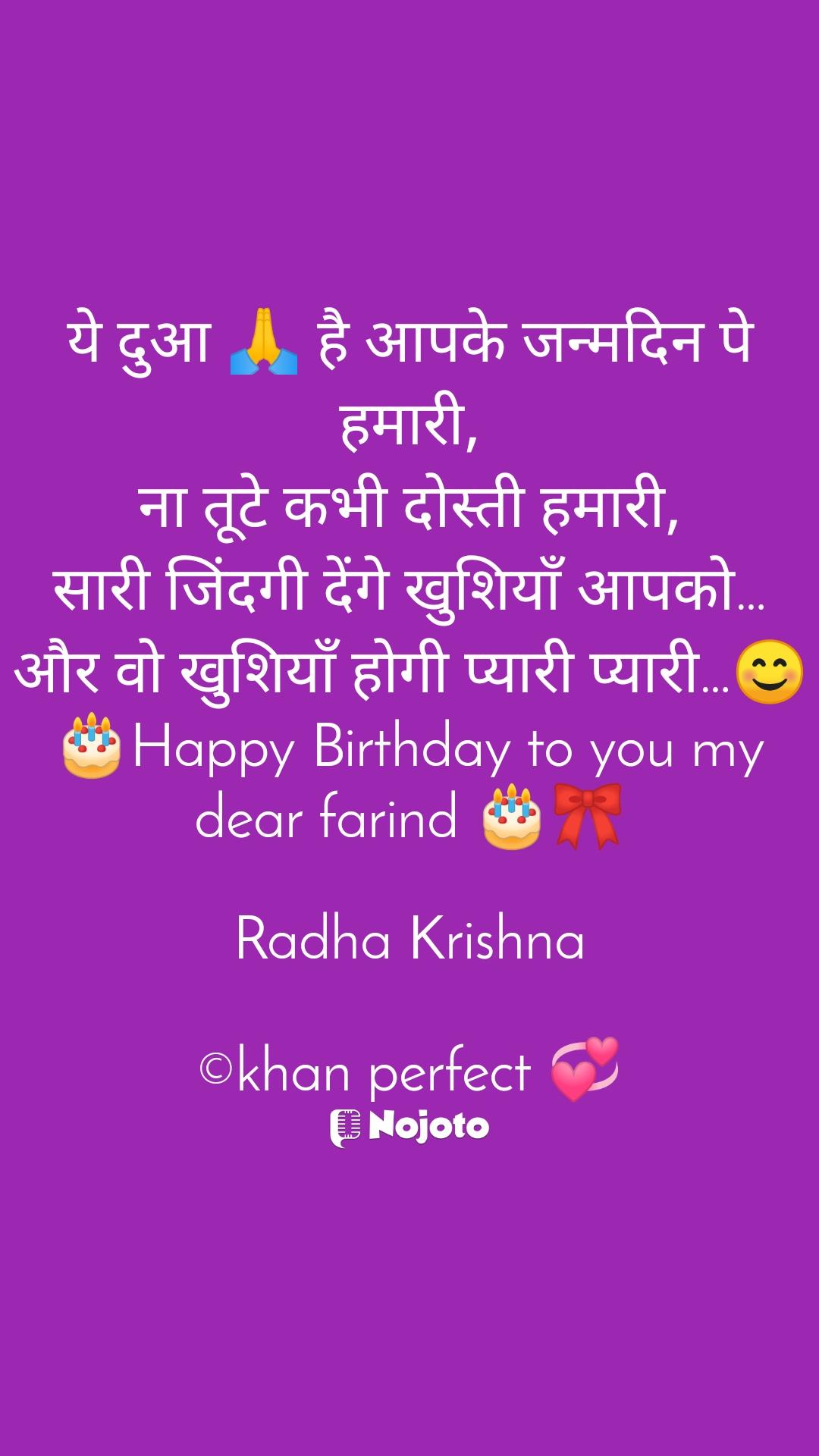 ये दुआ 🙏 है आपके जन्मदिन पे हमारी, ना तूटे कभी दोस्ती हमारी, सारी जिंदगी देंगे खुशियाँ आपको… और वो खुशियाँ होगी प्यारी प्यारी…😊 🎂Happy Birthday to you my dear farind 🎂🎀  Radha Krishna  ©khan perfect 💞