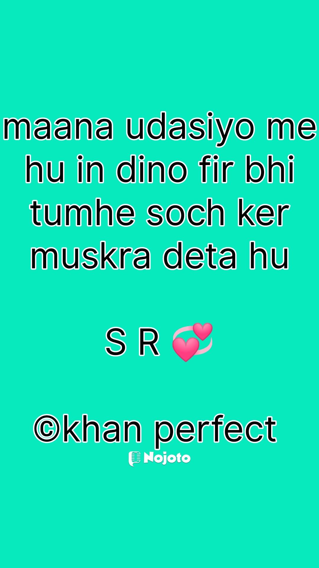 maana udasiyo me hu in dino fir bhi tumhe soch ker muskra deta hu  S R 💞  ©khan perfect