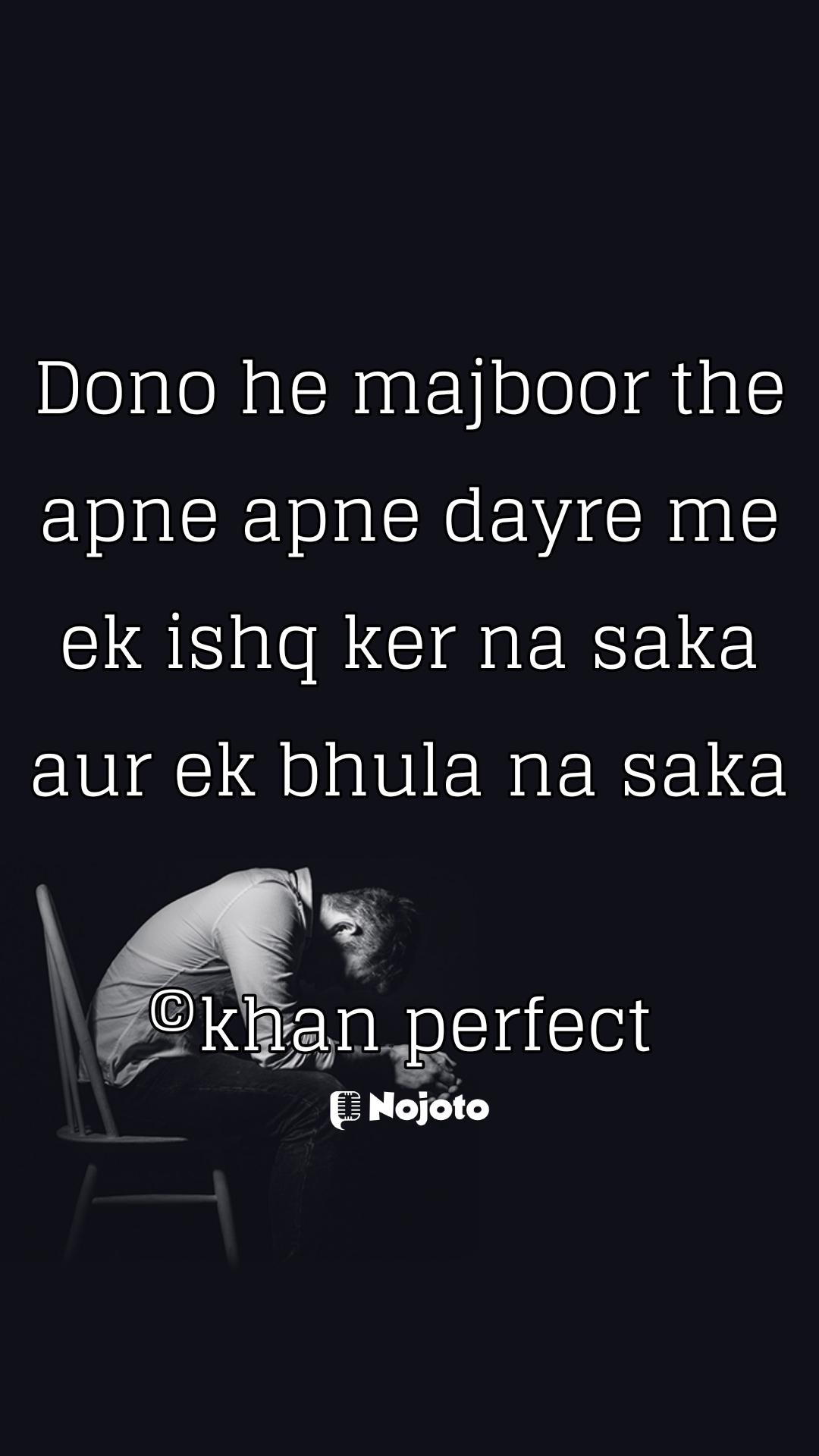 Dono he majboor the apne apne dayre me ek ishq ker na saka aur ek bhula na saka  ©khan perfect