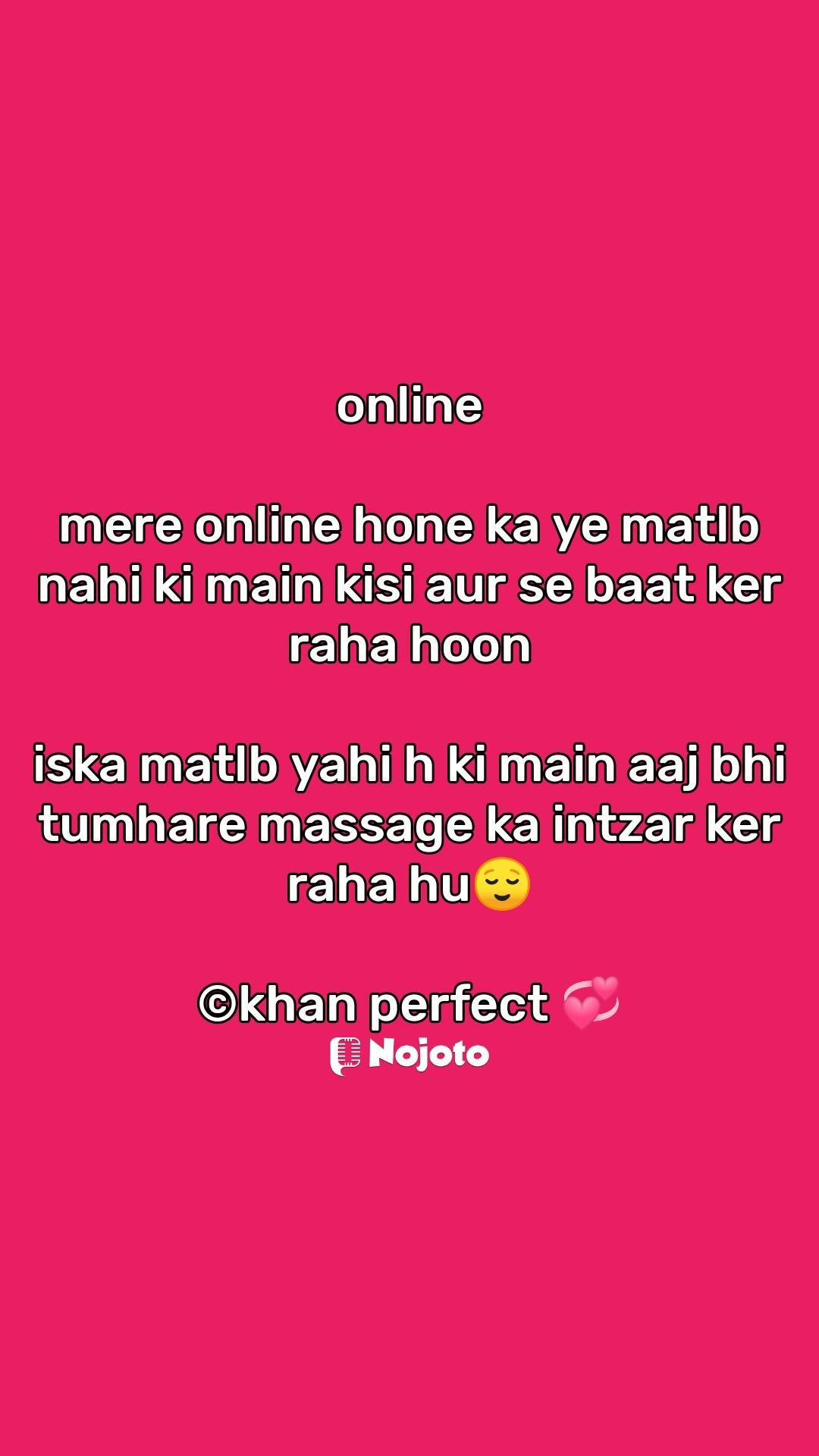online  mere online hone ka ye matlb nahi ki main kisi aur se baat ker raha hoon  iska matlb yahi h ki main aaj bhi tumhare massage ka intzar ker raha hu😌  ©khan perfect 💞