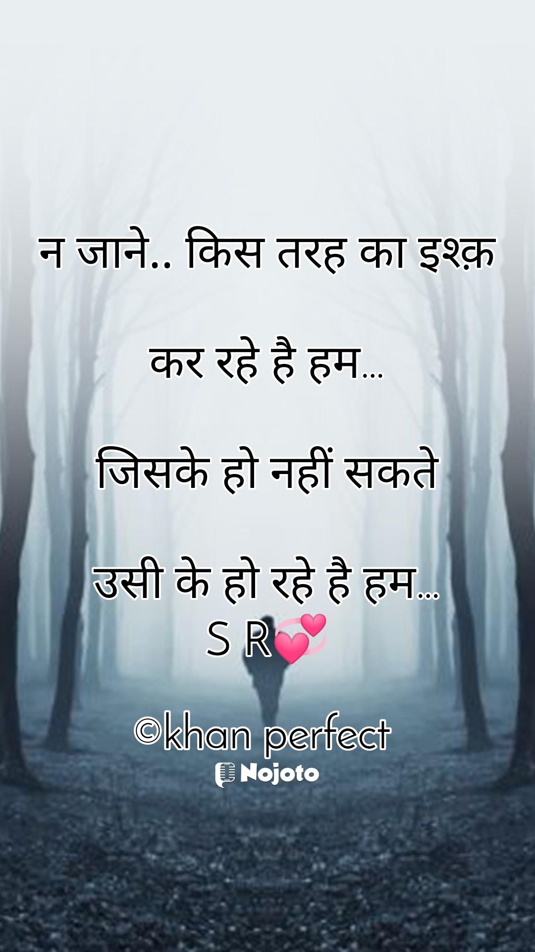 नजाने..किसतरहकाइश्क़  कररहेहैहम…  जिसकेहोनहींसकते  उसीकेहोरहेहैहम… S R💞  ©khan perfect